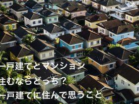 一戸建てとマンション住むならどっち?一戸建てに住んで思うこと